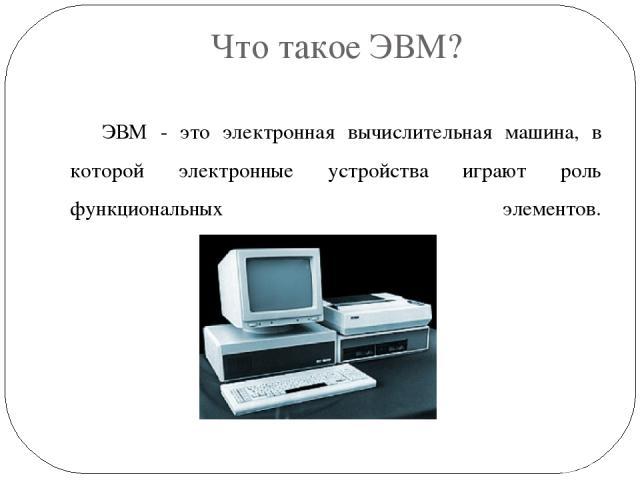Что такое ЭВМ? ЭВМ - это электронная вычислительная машина, в которой электронные устройства играют роль функциональных элементов.