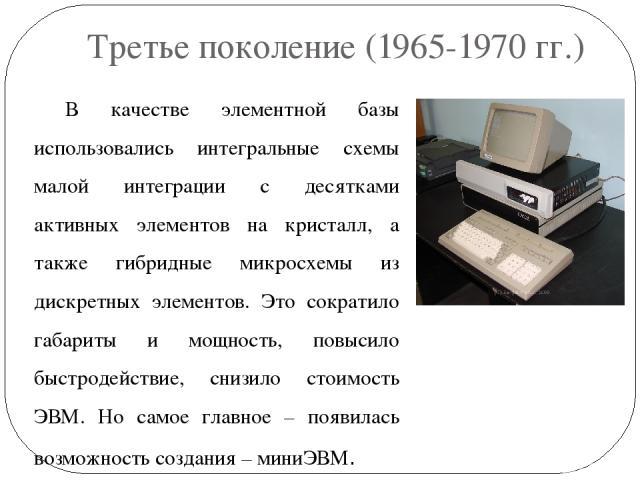 Третье поколение (1965-1970 гг.) В качестве элементной базы использовались интегральные схемы малой интеграции с десятками активных элементов на кристалл, а также гибридные микросхемы из дискретных элементов. Это сократило габариты и мощность, повыс…