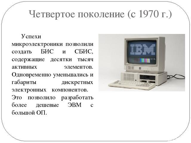 Четвертое поколение (с 1970 г.) Успехи микроэлектроники позволили создать БИС и СБИС, содержащие десятки тысяч активных элементов. Одновременно уменьшались и габариты дискретных электронных компонентов. Это позволило разработать более дешевые ЭВМ с …