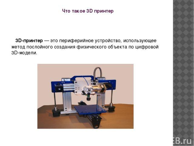 Что такое 3D принтер 3D-принтер— это периферийное устройство, использующее метод послойного создания физического объекта по цифровой 3D-модели.