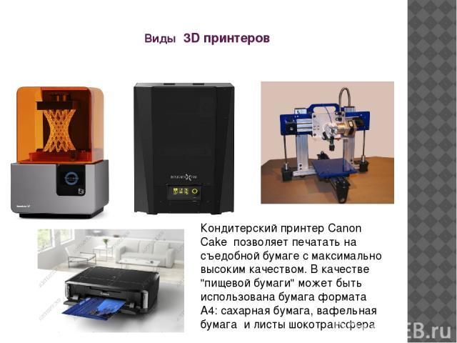 Виды 3D принтеров Кондитерский принтер Canon Cake позволяет печатать на съедобной бумаге с максимально высоким качеством. В качестве