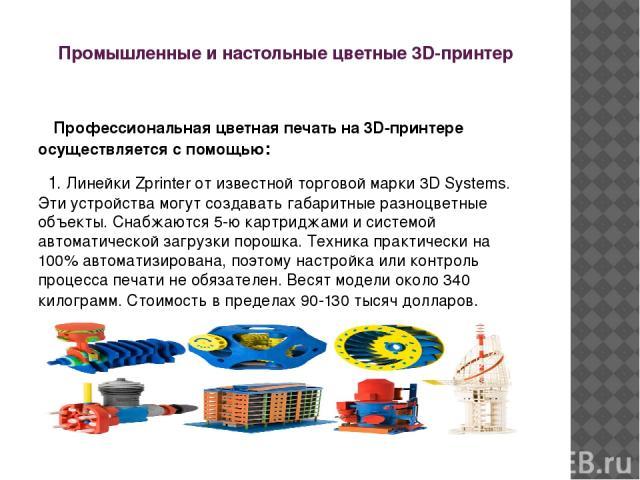 Промышленные и настольные цветные 3D-принтер Профессиональная цветная печать на 3D-принтере осуществляется с помощью: 1. Линейки Zрrintеr от известной торговой марки 3D Sуstems. Эти устройства могут создавать габаритные разноцветные объекты. Снабжаю…
