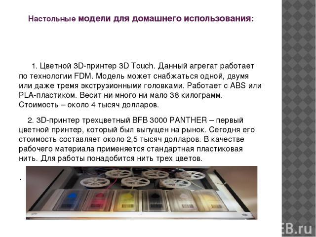 Настольные модели для домашнего использования: 1. Цветной 3D-принтер 3D Тоuch. Данный агрегат работает по технологии FDМ. Модель может снабжаться одной, двумя или даже тремя экструзионными головками. Работает с АВS или РLА-пластиком. Весит ни много …