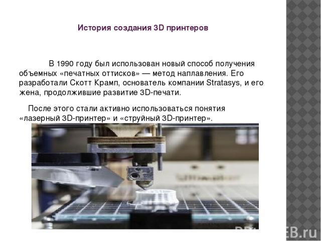 История создания 3D принтеров В 1990 году был использован новый способ получения объемных «печатных оттисков» — метод наплавления. Его разработали Скотт Крамп, основатель компании Stratasys, и его жена, продолжившие развитие 3D-печати. После этого с…