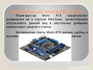 Материнская плата Micro ATX Форм-фактор Micro ATX предполагает размещение её в к