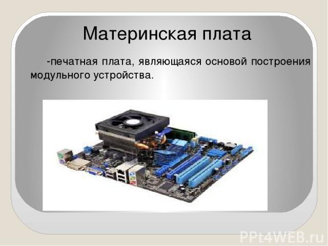 -печатная плата, являющаяся основой построения модульного устройства. Материнская плата