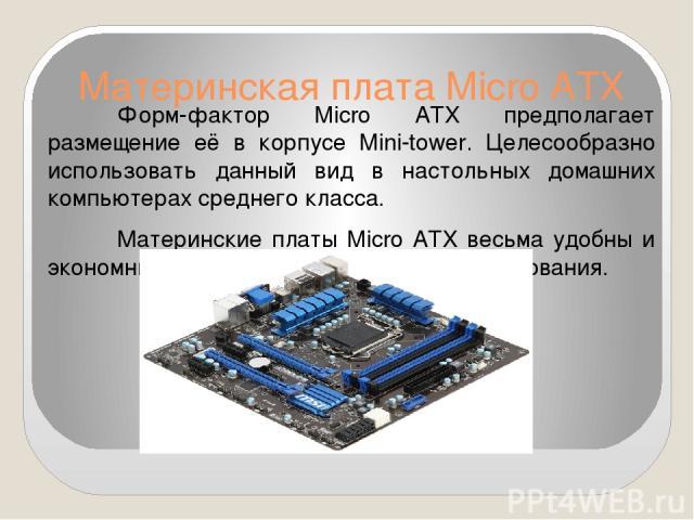 Материнская плата Micro ATX Форм-фактор Micro ATX предполагает размещение её в корпусе Mini-tower. Целесообразно использовать данный вид в настольных домашних компьютерах среднего класса. Материнские платы Micro ATX весьма удобны и экономны для дома…