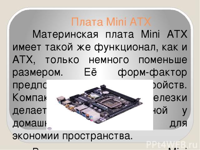 Плата Mini ATX Материнская плата Mini ATX имеет такой же функционал, как и ATX, только немного поменьше размером. Её форм-фактор предполагает до 6 устройств. Компактный размер этой железки делает её востребованной у домашних пользователей для эконом…