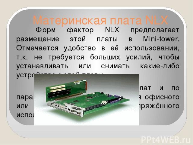 Материнская плата NLX Форм фактор NLX предполагает размещение этой платы в Mini-tower. Отмечается удобство в её использовании, т.к. не требуется больших усилий, чтобы устанавливать или снимать какие-либо устройства с этой платы. Эти виды материнских…