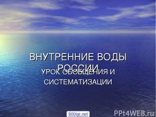 ВНУТРЕННИЕ ВОДЫ РОССИИ УРОК ОБОБЩЕНИЯ И СИСТЕМАТИЗАЦИИ 900igr.net