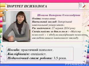 ПОРТРЕТ ПСИХОЛОГА Шевцова Катерина Олександрівна Освіта: повна вища Навчальний з