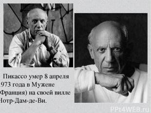 Пикассо умер 8 апреля 1973 года вМужене (Франция) на своей вилле Нотр-Дам-де-Ви