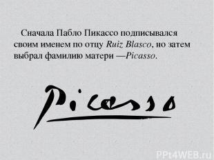 Сначала Пабло Пикассо подписывался своим именем по отцуRuiz Blasco, но затем вы