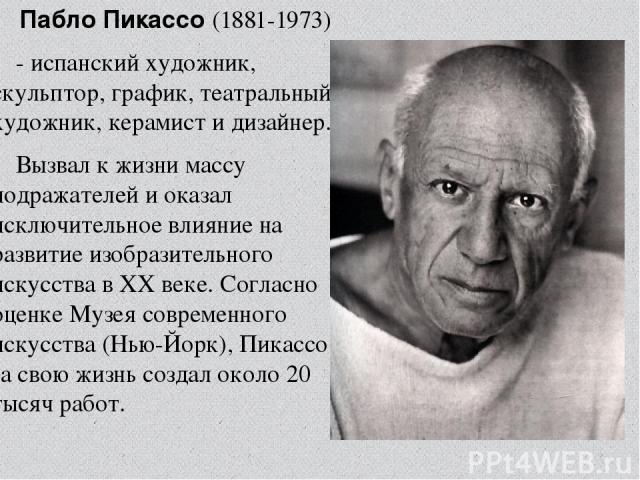 Па бло Пикассо (1881-1973) - испанский художник, скульптор,график, театральный художник, керамист и дизайнер.  Вызвал к жизни массу подражателей и оказал исключительное влияние на развитие изобразительного искусства вXX веке. Согласно оценке Муз…