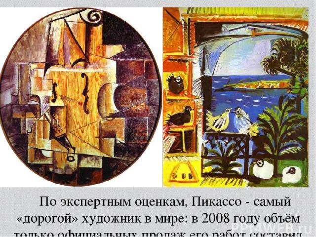 По экспертным оценкам, Пикассо- самый «дорогой» художник в мире: в2008 годуобъём только официальных продаж его работ составил 262млн долларов.