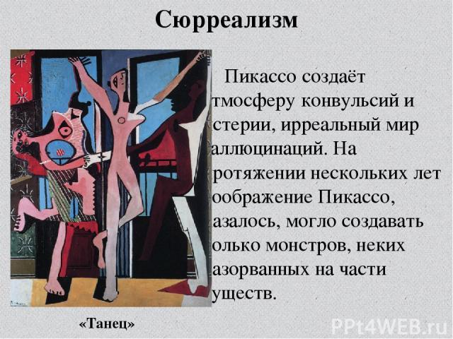 Сюрреализм Пикассо создаёт атмосферу конвульсий и истерии, ирреальный мир галлюцинаций. На протяжении нескольких лет воображение Пикассо, казалось, могло создавать только монстров, неких разорванных на части существ. «Танец»