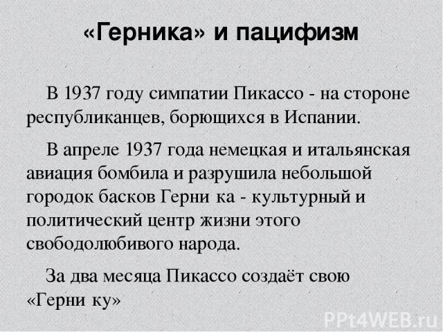 «Герни ка» и пацифизм В1937 годусимпатии Пикассо- на стороне республиканцев, борющихся в Испании. В апреле1937 годанемецкая и итальянская авиация бомбила и разрушила небольшой городок басков Герни кa- культурный и политический центр жизни этог…