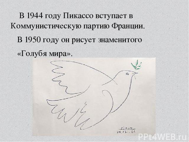 В1944 годуПикассо вступает в Коммунистическую партию Франции. В1950 годуон рисует знаменитого «Голубя мира».