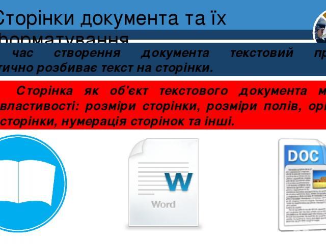 Сторінки документа та їх форматування Під час створення документа текстовий процесор автоматично розбиває текст на сторінки. Сторінка як об'єкт текстового документа має такі властивості: розміри сторінки, розміри полів, орієнтація сторінки, нумераці…