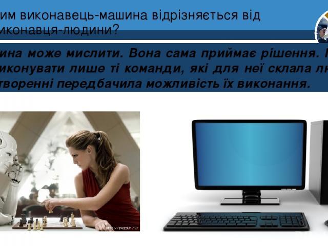 Чим виконавець-машина відрізняється від виконавця-людини? Людина може мислити. Вона сама приймає рішення. Машина може виконувати лише ті команди, які для неї склала людина і при її створенні передбачила можливість їх виконання. Розділ 4 § 17 5