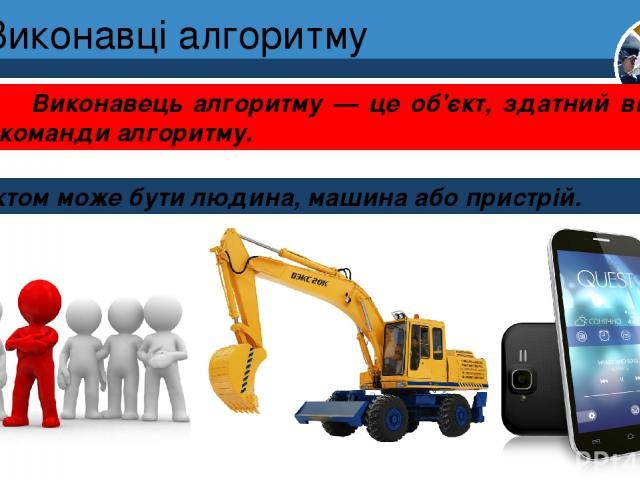 Виконавці алгоритму Об'єктом може бути людина, машина або пристрій. Розділ 4 § 17 Виконавець алгоритму — це об'єкт, здатний виконати команди алгоритму. 5