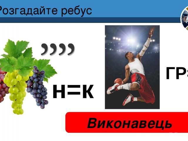 Розгадайте ребус Виконавець Розділ 4 § 17 н=к ГР=Н 5