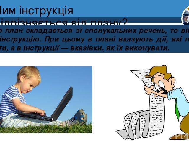 Чим інструкція відрізняється від плану? Якщо план складається зі спонукальних речень, то він являє собою інструкцію. При цьому в плані вказують дії, які потрібно виконати, а в інструкції — вказівки, як їх виконувати. Розділ 4 § 17 5