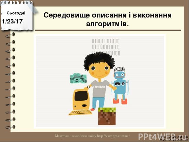 Сьогодні http://vsimppt.com.ua/ http://vsimppt.com.ua/ Середовище описання і виконання алгоритмів.
