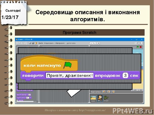 Сьогодні http://vsimppt.com.ua/ http://vsimppt.com.ua/ Програма Scratch Середовище описання і виконання алгоритмів.