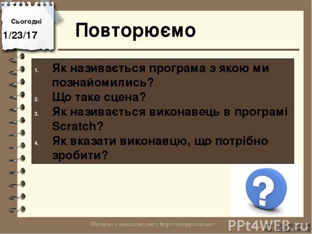 Повторюємо Сьогодні http://vsimppt.com.ua/ http://vsimppt.com.ua/ Як називається програма з якою ми познайомились? Що таке сцена? Як називається виконавець в програмі Scratch? Як вказати виконавцю, що потрібно зробити?