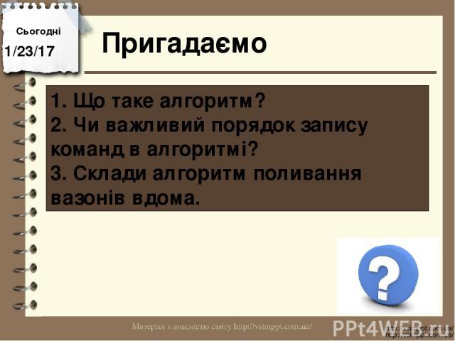 Сьогодні Пригадаємо http://vsimppt.com.ua/ http://vsimppt.com.ua/ 1. Що таке алгоритм? 2. Чи важливий порядок запису команд в алгоритмі? 3. Склади алгоритм поливання вазонів вдома.