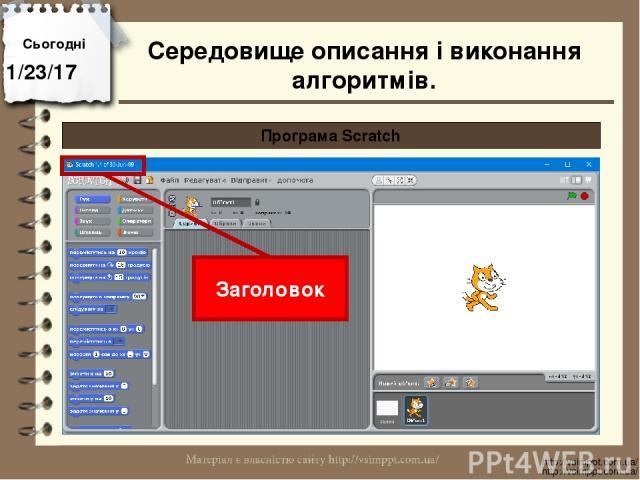Сьогодні http://vsimppt.com.ua/ http://vsimppt.com.ua/ Програма Scratch Заголовок Середовище описання і виконання алгоритмів.