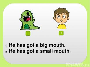 1 2 He has got a big mouth. He has got a small mouth.