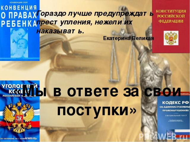 «Мы в ответе за свои поступки» Гораздо лучше предупреждать преступления, нежели их наказывать. Екатерина Великая