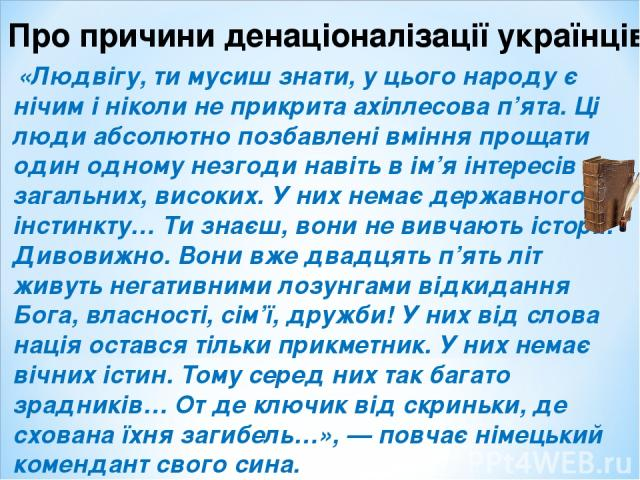 Про причини денаціоналізації українців: «Людвігу, ти мусиш знати, у цього народу є нічим і ніколи не прикрита ахіллесова п'ята. Ці люди абсолютно позбавлені вміння прощати один одному незгоди навіть в ім'я інтересів загальних, високих. У них немає д…