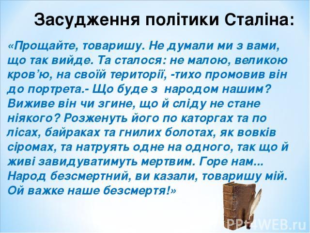 Засудження політики Сталіна: «Прощайте, товаришу. Не думали ми з вами, що так вийде. Та сталося: не малою, великою кров'ю, на своїй території, -тихо промовив він до портрета.- Що буде з народом нашим? Виживе він чи згине, що й сліду не стане ніякого…