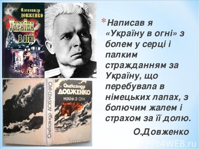 Написав я «Україну в огні» з болем у серці і палким стражданням за Україну, що перебувала в німецьких лапах, з болючим жалем і страхом за її долю. О.Довженко