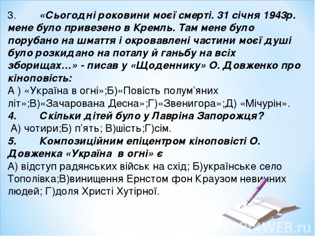 3. «Сьогодні роковини моєї смерті. 31 січня 1943р. мене було привезено в Кремль. Там мене було порубано на шмаття і окровавлені частини моєї душі було розкидано на поталу й ганьбу на всіх зборищах…» - писав у «Щоденнику» О. Довженко про кіноповість:…