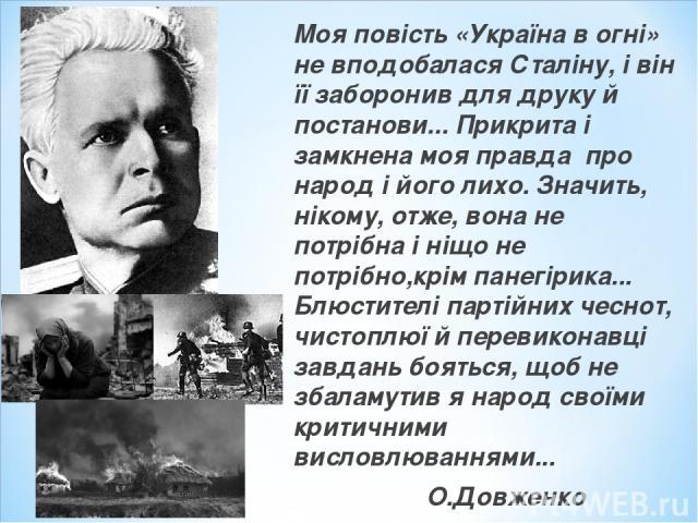 Моя повість «Україна в огні» не вподобалася Сталіну, і він її заборонив для друку й постанови... Прикрита і замкнена моя правда про народ і його лихо. Значить, нікому, отже, вона не потрібна і ніщо не потрібно,крім панегірика... Блюстителі партійних…