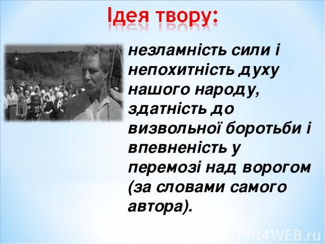 незламність сили і непохитність духу нашого народу, здатність до визвольної боротьби і впевненість у перемозі над ворогом (за словами самого автора).