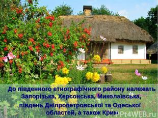 До південного етнографічного району належать Запорізька, Херсонська, Миколаївськ