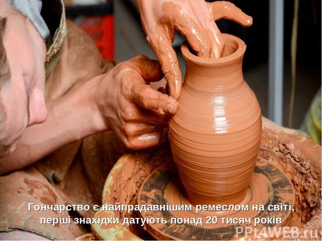 Гончарство є найпрадавнішим ремеслом на світі, перші знахідки датують понад 20 тисяч років