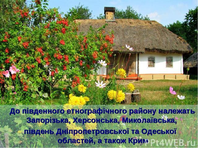 До південного етнографічного району належать Запорізька, Херсонська, Миколаївська, південь Дніпропетровської та Одеської областей, а також Крим