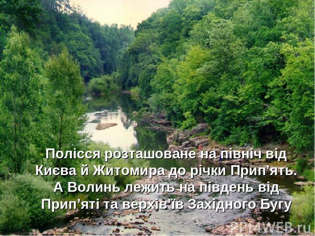 Полісся розташоване на північ від Києва й Житомира до річки Прип'ять. А Волинь лежить на південь від Прип'яті та верхів'їв Західного Бугу