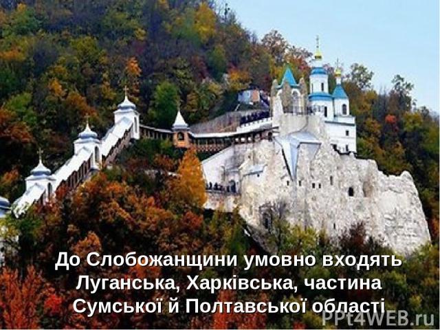 До Слобожанщини умовно входять Луганська, Харківська, частина Сумської й Полтавської області
