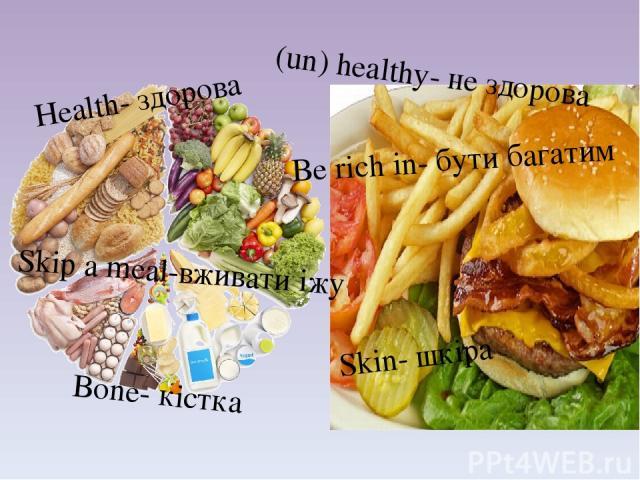 Bone- кiстка Health- здорова Skin- шкiра (un) healthy- не здорова Be rich in- бути багатим Skip a meal-вживати iжу