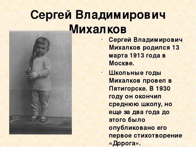 Сергей Владимирович Михалков Сергей Владимирович Михалков родился 13 марта 1913 года в Москве. Школьные годы Михалков провел в Пятигорске. В 1930 году он окончил среднюю школу, но еще за два года до этого было опубликовано его первое стихотворение «…