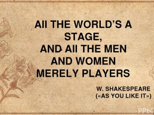 AII THE WORLD'S A STAGE, AND AII THE MEN AND WOMEN MERELY PLAYERS W. SHAKESPEARE