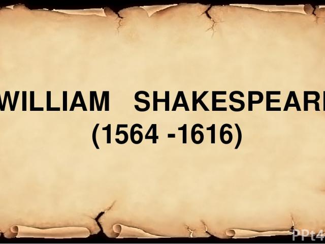 WILLIAM SHAKESPEARE (1564 -1616)
