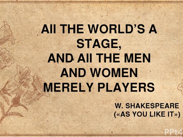 AII THE WORLD'S A STAGE, AND AII THE MEN AND WOMEN MERELY PLAYERS W. SHAKESPEARE («AS YOU LIKE IT»)